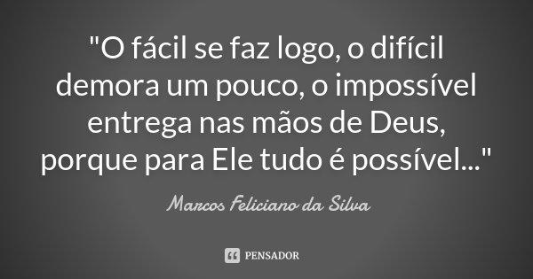 """""""O fácil se faz logo, o difícil demora um pouco, o impossível entrega nas mãos de Deus, porque para Ele tudo é possível...""""... Frase de Marcos Feliciano da Silva."""