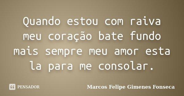 Quando estou com raiva meu coração bate fundo mais sempre meu amor esta la para me consolar.... Frase de Marcos Felipe Gimenes Fonseca.