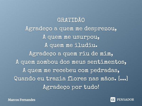 GRATIDÃO Agradeço a quem me desprezou, A quem me usurpou, A quem me iludiu. Agradeço a quem riu de mim, A quem zombou dos meus sentimentos, A quem me recebeu co... Frase de Marcos Fernandes.