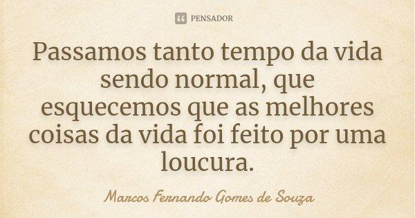 Passamos tanto tempo da vida sendo normal, que esquecemos que as melhores coisas da vida foi feito por uma loucura.... Frase de Marcos Fernando Gomes de Souza.