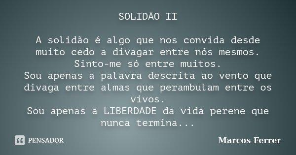 SOLIDÃO II A solidão é algo que nos convida desde muito cedo a divagar entre nós mesmos. Sinto-me só entre muitos. Sou apenas a palavra descrita ao vento que di... Frase de Marcos Ferrer.