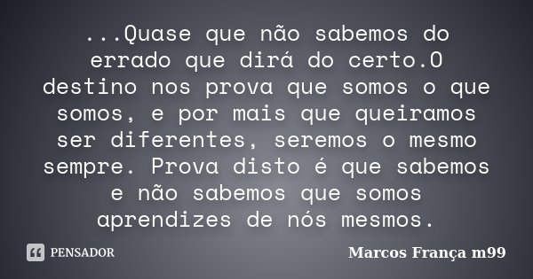...Quase que não sabemos do errado que dirá do certo.O destino nos prova que somos o que somos, e por mais que queiramos ser diferentes, seremos o mesmo sempre.... Frase de Marcos França m99.