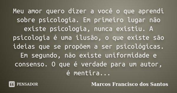 Meu amor quero dizer a você o que aprendi sobre psicologia. Em primeiro lugar não existe psicologia, nunca existiu. A psicologia é uma ilusão, o que existe são ... Frase de Marcos Francisco dos Santos.