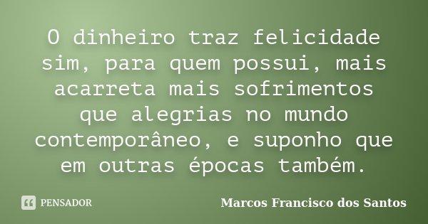 O dinheiro traz felicidade sim, para quem possui, mais acarreta mais sofrimentos que alegrias no mundo contemporâneo, e suponho que em outras épocas também.... Frase de Marcos Francisco dos Santos.