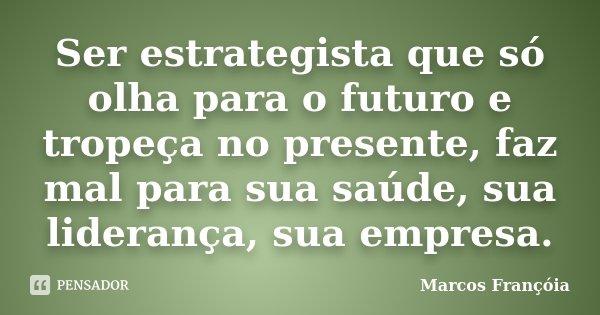 Ser estrategista que só olha para o futuro e tropeça no presente, faz mal para sua saúde, sua liderança, sua empresa.... Frase de Marcos Françóia.