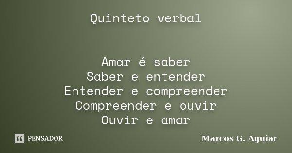 Quinteto verbal Amar é saber Saber e entender Entender e compreender Compreender e ouvir Ouvir e amar... Frase de Marcos G. Aguiar.