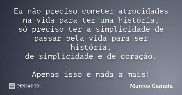 Eu não preciso cometer atrocidades na vida para ter uma história, só preciso ter a simplicidade de passar pela vida para ser história, de simplicidade e de cora... Frase de Marcos Ganndu.