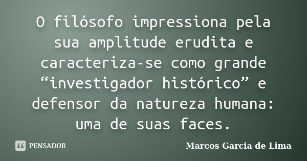 """O filósofo impressiona pela sua amplitude erudita e caracteriza-se como grande """"investigador histórico"""" e defensor da natureza humana: uma de suas faces.... Frase de Marcos Garcia de Lima."""