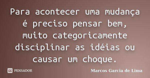Para acontecer uma mudança é preciso pensar bem, muito categoricamente disciplinar as idéias ou causar um choque.... Frase de Marcos Garcia de Lima.