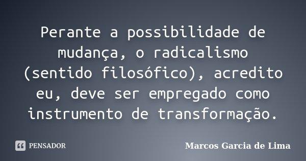 Perante a possibilidade de mudança, o radicalismo (sentido filosófico), acredito eu, deve ser empregado como instrumento de transformação.... Frase de Marcos Garcia de Lima.