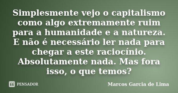 Simplesmente vejo o capitalismo como algo extremamente ruim para a humanidade e a natureza. E não é necessário ler nada para chegar a este raciocínio. Absolutam... Frase de Marcos Garcia de Lima.