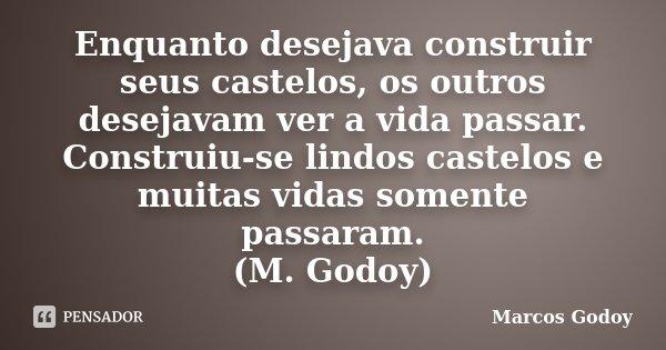 Enquanto desejava construir seus castelos, os outros desejavam ver a vida passar. Construiu-se lindos castelos e muitas vidas somente passaram. (M. Godoy)... Frase de Marcos Godoy.