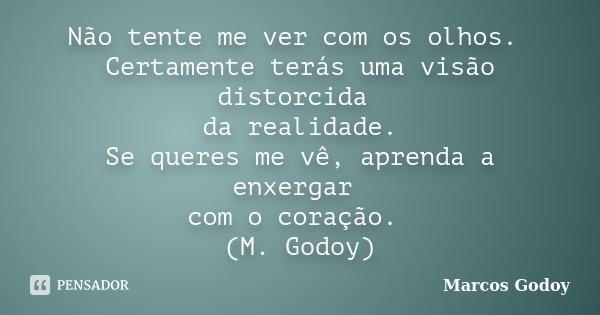 Não tente me ver com os olhos. Certamente terás uma visão distorcida da realidade. Se queres me vê, aprenda a enxergar com o coração. (M. Godoy)... Frase de Marcos Godoy.