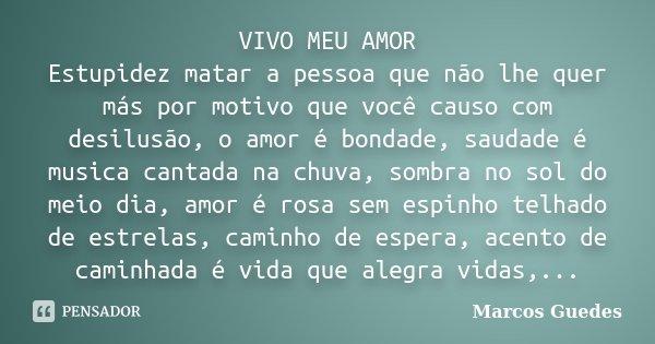VIVO MEU AMOR Estupidez matar a pessoa que não lhe quer más por motivo que você causo com desilusão, o amor é bondade, saudade é musica cantada na chuva, sombra... Frase de Marcos Guedes.