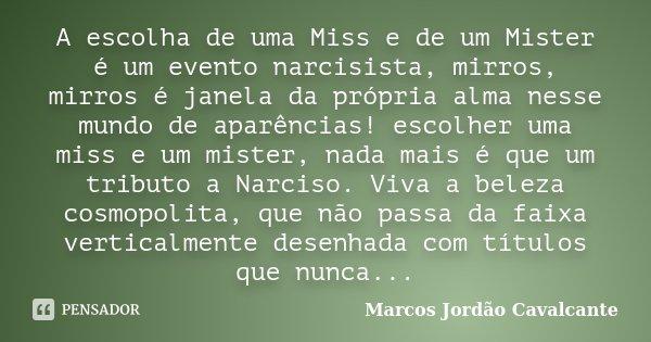 A escolha de uma Miss e de um Mister é um evento narcisista, mirros, mirros é janela da própria alma nesse mundo de aparências! escolher uma miss e um mister, n... Frase de Marcos Jordão Cavalcante.