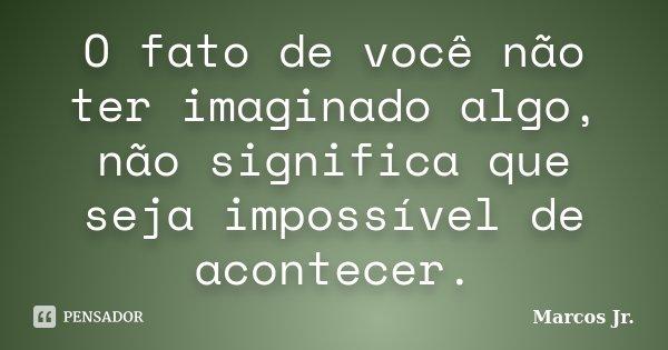 O fato de você não ter imaginado algo, não significa que seja impossível de acontecer.... Frase de Marcos Jr..