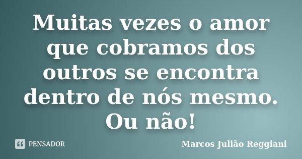 Muitas vezes o amor que cobramos dos outros se encontra dentro de nós mesmo. Ou não!... Frase de Marcos Julião Reggiani.