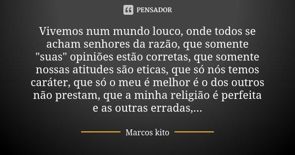 """Vivemos num mundo louco, onde todos se acham senhores da razão, que somente """"suas"""" opiniões estão corretas, que somente nossas atitudes são eticas, qu... Frase de Marcos Kito."""