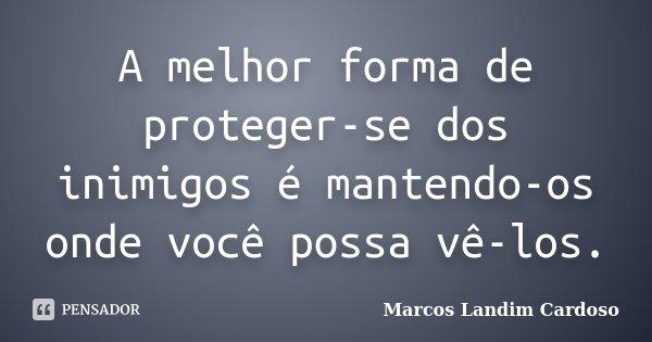A melhor forma de proteger-se dos inimigos é mantendo-os onde você possa vê-los.... Frase de Marcos Landim Cardoso.