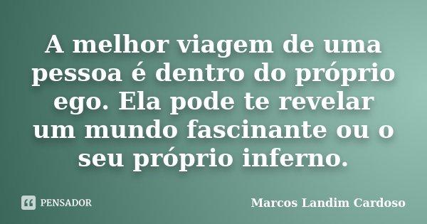 A melhor viagem de uma pessoa é dentro do próprio ego. Ela pode te revelar um mundo fascinante ou o seu próprio inferno.... Frase de Marcos Landim Cardoso.
