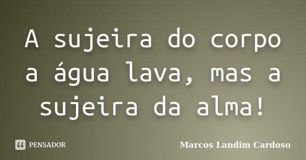 A sujeira do corpo a água lava, mas a sujeira da alma!... Frase de Marcos Landim Cardoso.