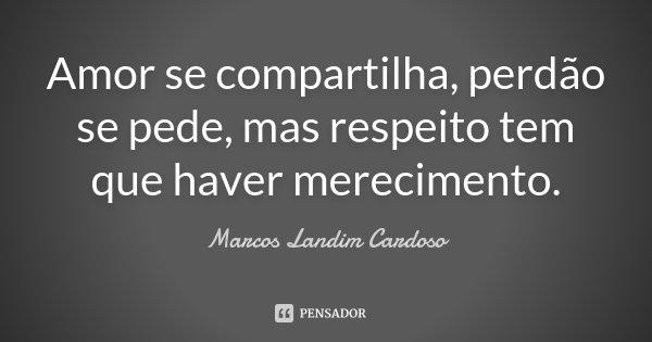 Amor se compartilha, perdão se pede, mas respeito tem que haver merecimento.... Frase de Marcos Landim Cardoso.