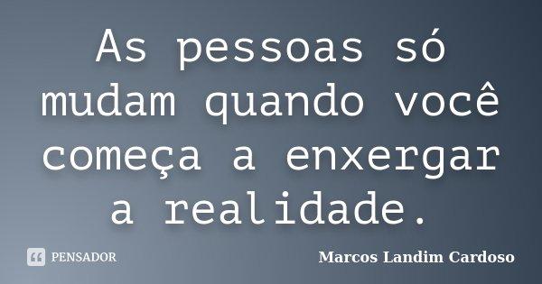 As pessoas só mudam quando você começa a enxergar a realidade.... Frase de Marcos Landim Cardoso.
