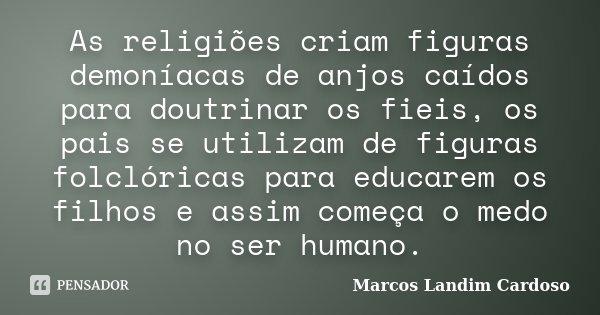 As religiões criam figuras demoníacas de anjos caídos para doutrinar os fieis, os pais se utilizam de figuras folclóricas para educarem os filhos e assim começa... Frase de Marcos Landim Cardoso.