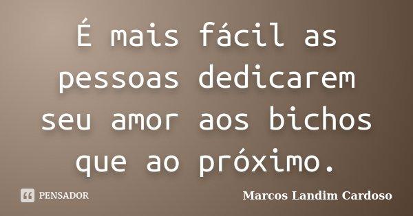 É mais fácil as pessoas dedicarem seu amor aos bichos que ao próximo.... Frase de Marcos Landim Cardoso.