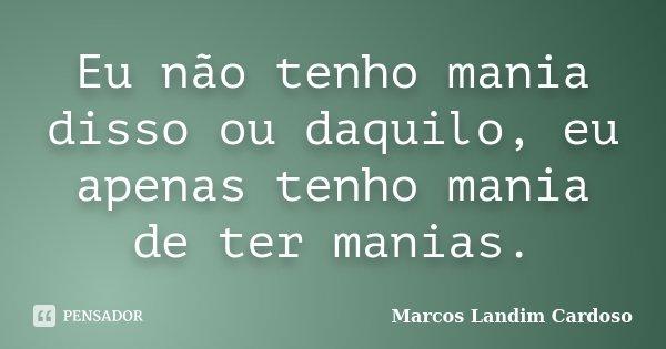 Eu não tenho mania disso ou daquilo, eu apenas tenho mania de ter manias.... Frase de Marcos Landim Cardoso.