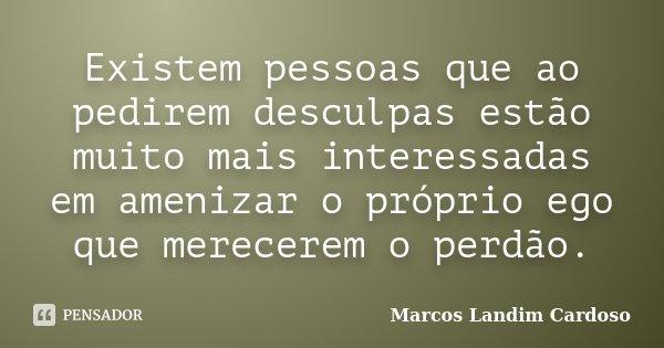 Existem pessoas que ao pedirem desculpas estão muito mais interessadas em amenizar o próprio ego que merecerem o perdão.... Frase de Marcos Landim Cardoso.