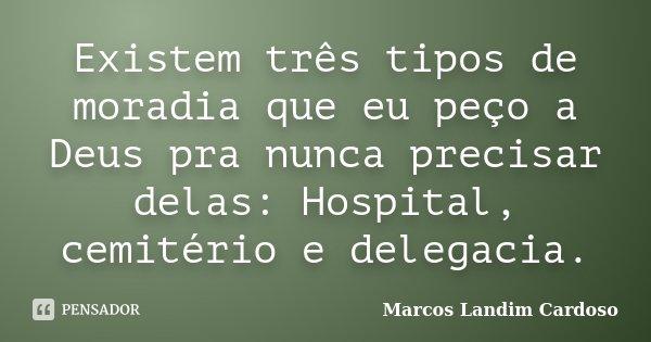 Existem três tipos de moradia que eu peço a Deus pra nunca precisar delas: Hospital, cemitério e delegacia.... Frase de Marcos Landim Cardoso.