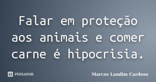 Falar em proteção aos animais e comer carne é hipocrisia.... Frase de Marcos Landim Cardoso.