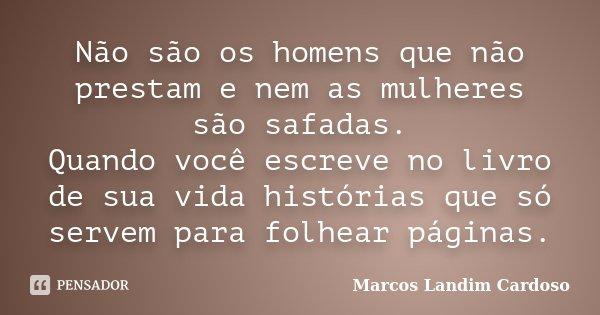 Não são os homens que não prestam e nem as mulheres são safadas. Quando você escreve no livro de sua vida histórias que só servem para folhear páginas.... Frase de Marcos Landim Cardoso.