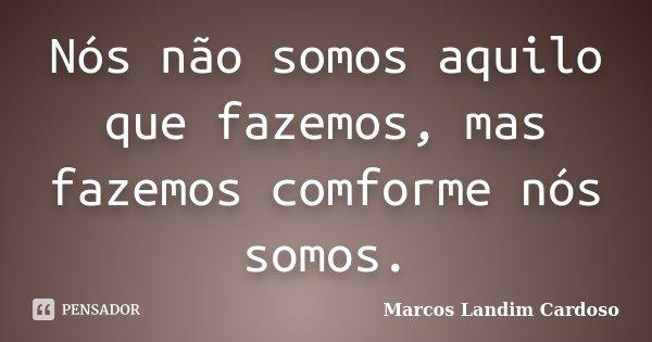 Nós não somos aquilo que fazemos, mas fazemos comforme nós somos.... Frase de Marcos Landim Cardoso.