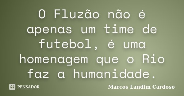 O Fluzão não é apenas um time de futebol, é uma homenagem que o Rio faz a humanidade.... Frase de Marcos Landim Cardoso.