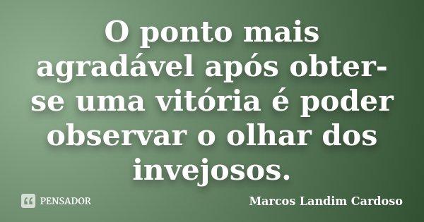 O ponto mais agradável após obter-se uma vitória é poder observar o olhar dos invejosos.... Frase de Marcos Landim Cardoso.