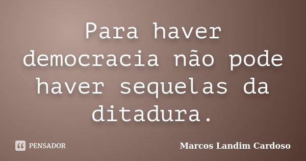 Para haver democracia não pode haver sequelas da ditadura.... Frase de Marcos Landim Cardoso.