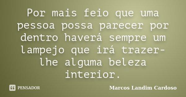 Por mais feio que uma pessoa possa parecer por dentro haverá sempre um lampejo que irá trazer-lhe alguma beleza interior.... Frase de Marcos Landim Cardoso.