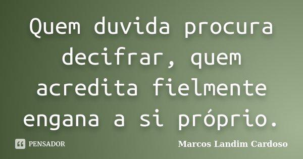 Quem duvida procura decifrar, quem acredita fielmente engana a si próprio.... Frase de Marcos Landim Cardoso.