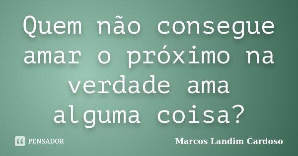Quem não consegue amar o próximo na verdade ama alguma coisa?... Frase de Marcos Landim Cardoso.