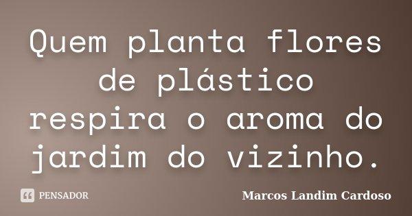 Quem planta flores de plástico respira o aroma do jardim do vizinho.... Frase de Marcos Landim Cardoso.