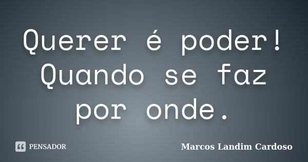 Querer é poder! Quando se faz por onde.... Frase de Marcos Landim Cardoso.