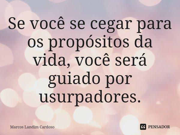 Se você se cegar para os propósitos da vida, você será guiado por usurpadores.... Frase de Marcos Landim Cardoso.