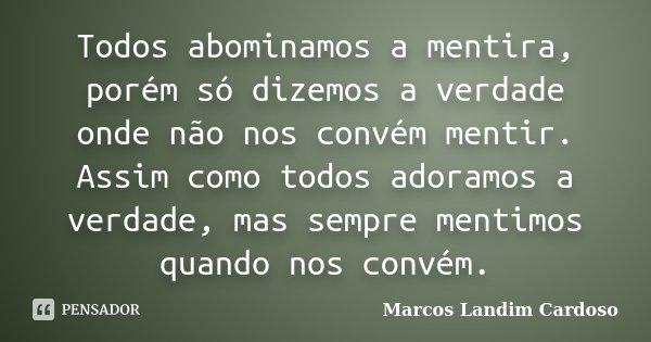 Todos abominamos a mentira, porém só dizemos a verdade onde não nos convém mentir. Assim como todos adoramos a verdade, mas sempre mentimos quando nos convém.... Frase de Marcos Landim Cardoso.