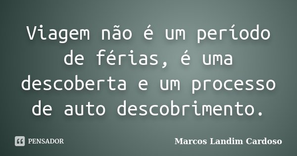 Viagem não é um período de férias, é uma descoberta e um processo de auto descobrimento.... Frase de Marcos Landim Cardoso.