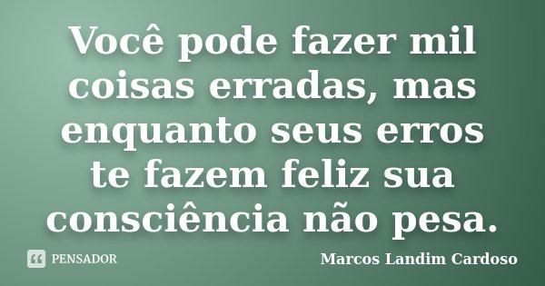Você pode fazer mil coisas erradas, mas enquanto seus erros te fazem feliz sua consciência não pesa.... Frase de Marcos Landim Cardoso.