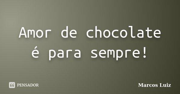 Amor de chocolate é para sempre!... Frase de Marcos Luiz.