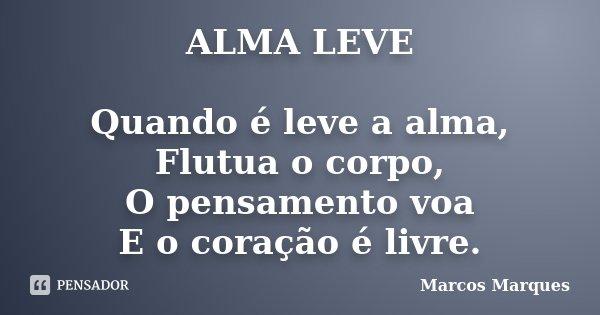 ALMA LEVE Quando é leve a alma, Flutua o corpo, O pensamento voa E o coração é livre.... Frase de Marcos Marques.
