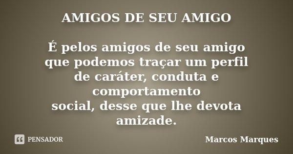 AMIGOS DE SEU AMIGO É pelos amigos de seu amigo que podemos traçar um perfil de caráter, conduta e comportamento social, desse que lhe devota amizade.... Frase de Marcos Marques.